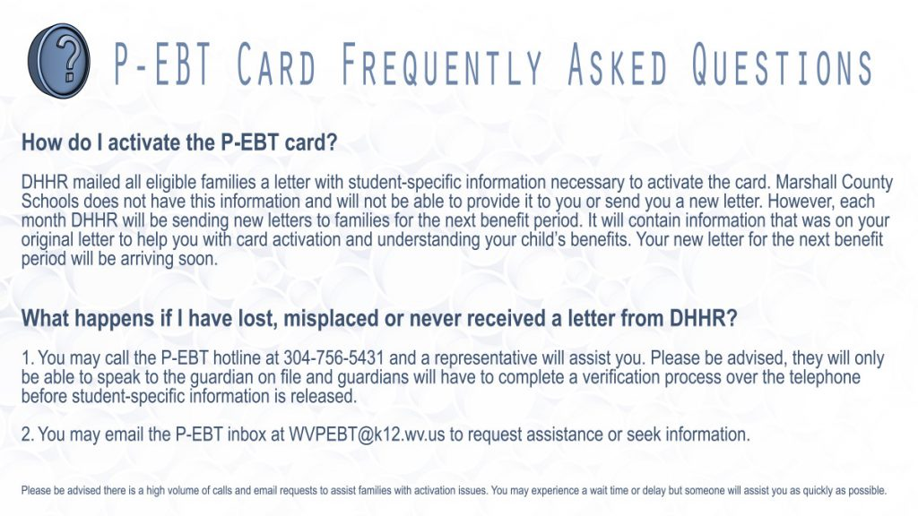 How do I activate the P-EBT card?   DHHR mailed all eligible families a letter with student-specific information necessary to activate the card. Marshall County Schools does not have this information and will not be able to provide it to you or send you a new letter. However, each month, DHHR will be sending new letters to families for the next benefit period. It will contain information that was on your original letter to help you with card activation and understanding your child's benefits. Your new letter for the next benefit period will be arriving soon.   What happens if I have lost, misplaced or never received a letter from DHHR?  1.You may call the P-EBT hotline at 304-756-5431 and a representative will assist you. Please be advised, they will only be able to speak to the guardian on file – and guardians will have to complete a verification process over the telephone before student specific information is released.   2.You may email the P-EBT inbox at WVPEBT@k12.wv.us